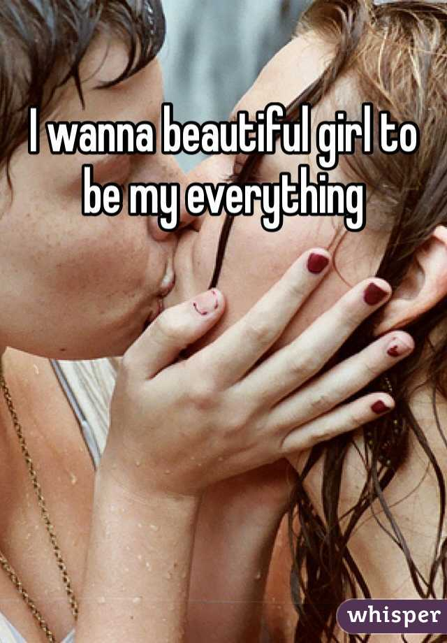 I wanna beautiful girl to be my everything