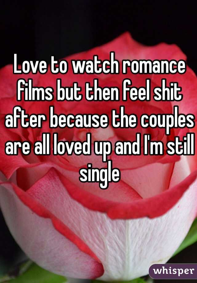 Love to watch romance films but then feel shit after because the couples are all loved up and I'm still single