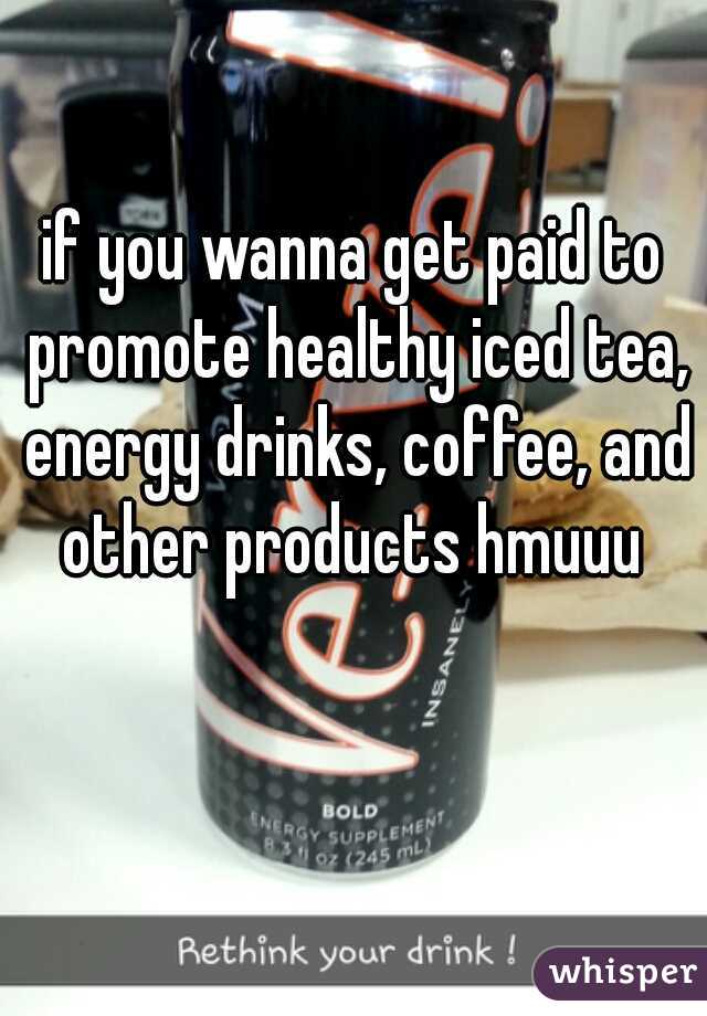 if you wanna get paid to promote healthy iced tea, energy drinks, coffee, and other products hmuuu