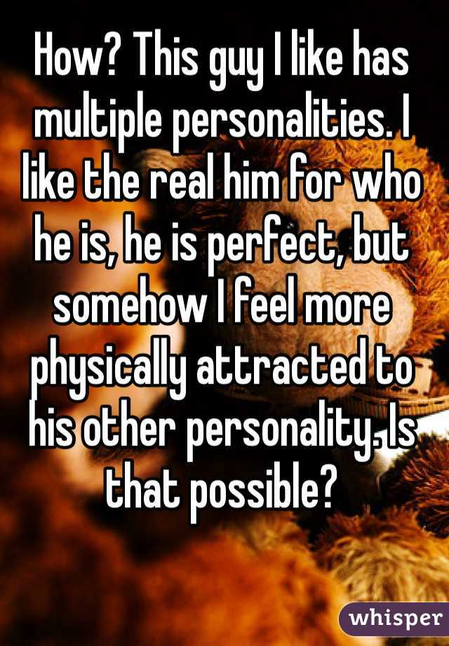 How? This guy I like has multiple personalities. I like the real him for who he is, he is perfect, but somehow I feel more physically attracted to his other personality. Is that possible?