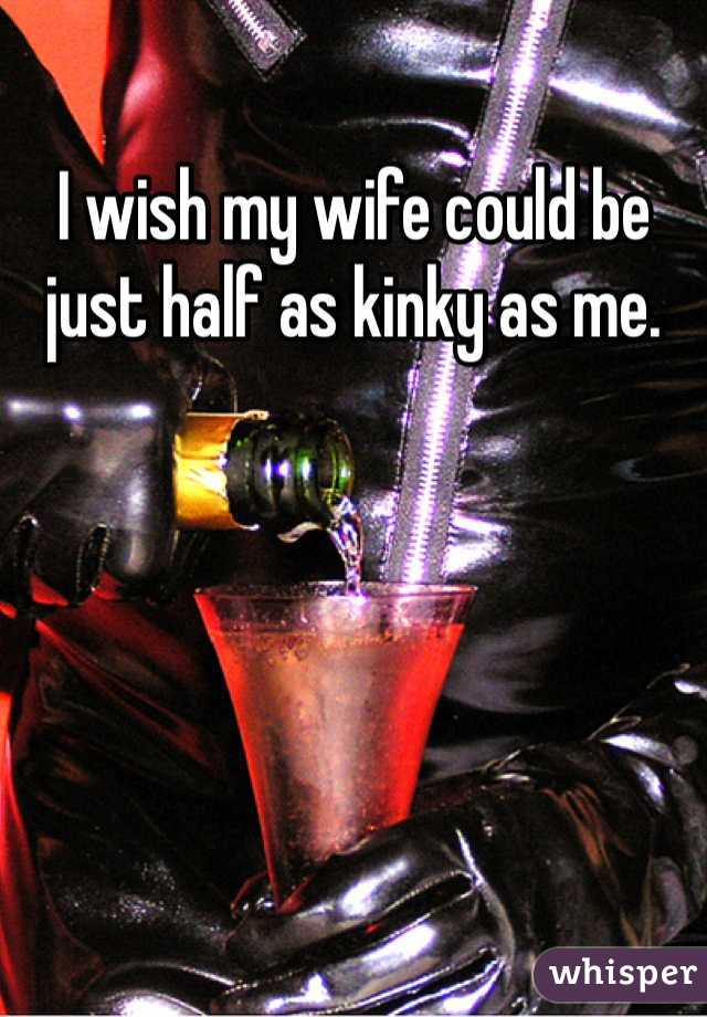 I wish my wife could be just half as kinky as me.