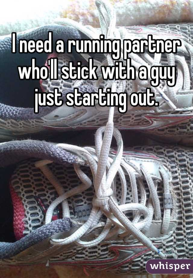I need a running partner who'll stick with a guy just starting out.