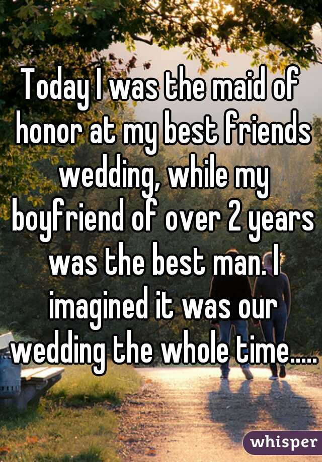 Today I was the maid of honor at my best friends wedding, while my boyfriend of over 2 years was the best man. I imagined it was our wedding the whole time.....