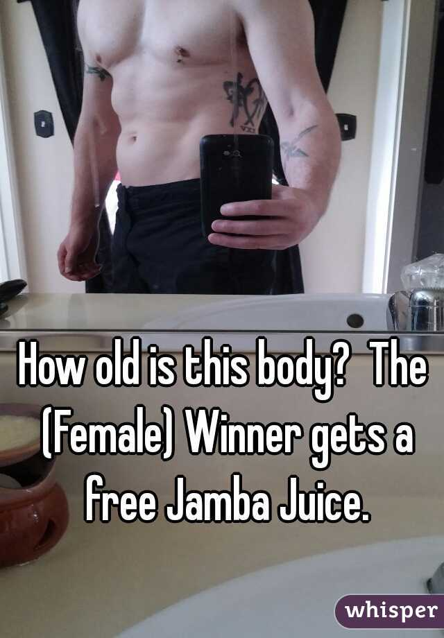 How old is this body?  The (Female) Winner gets a free Jamba Juice.