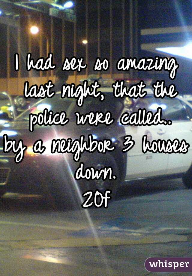 I had sex so amazing last night, that the police were called.. by a neighbor 3 houses down.  20f