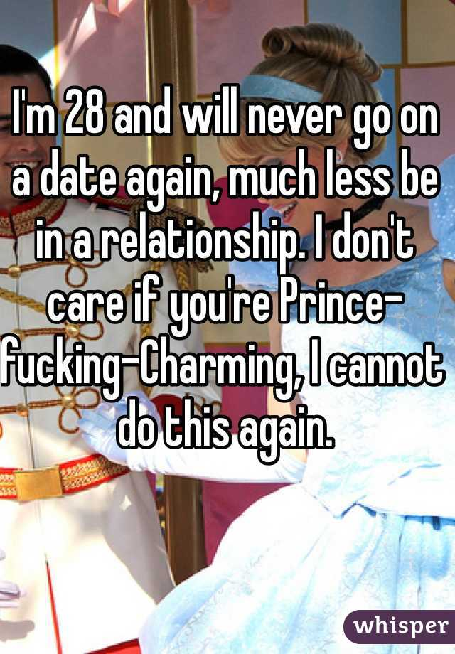 I'm 28 and will never go on a date again, much less be in a relationship. I don't care if you're Prince-fucking-Charming, I cannot do this again.