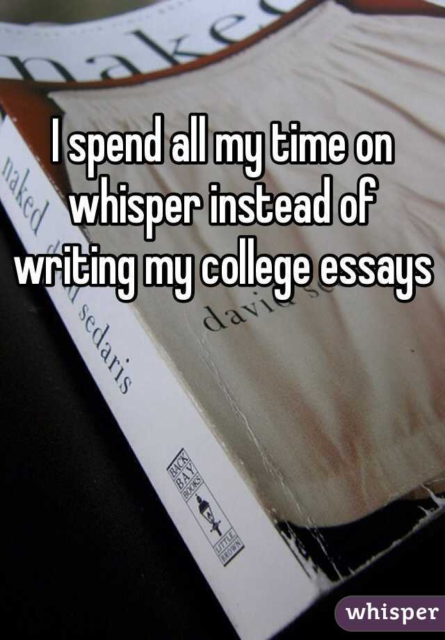 I spend all my time on whisper instead of writing my college essays