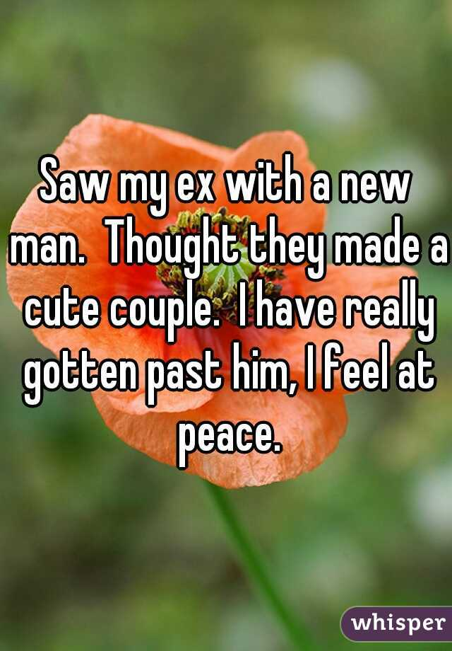 Saw my ex with a new man.  Thought they made a cute couple.  I have really gotten past him, I feel at peace.