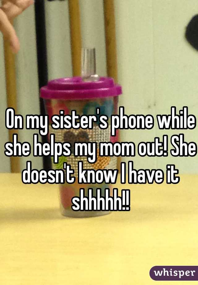 On my sister's phone while she helps my mom out! She doesn't know I have it shhhhh!!