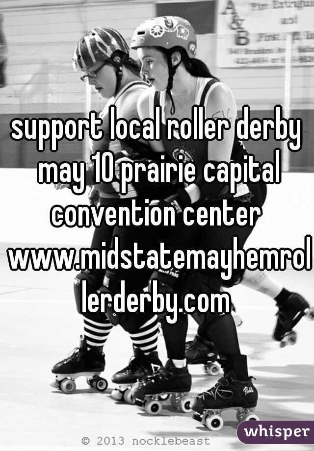 support local roller derby may 10 prairie capital convention center  www.midstatemayhemrollerderby.com