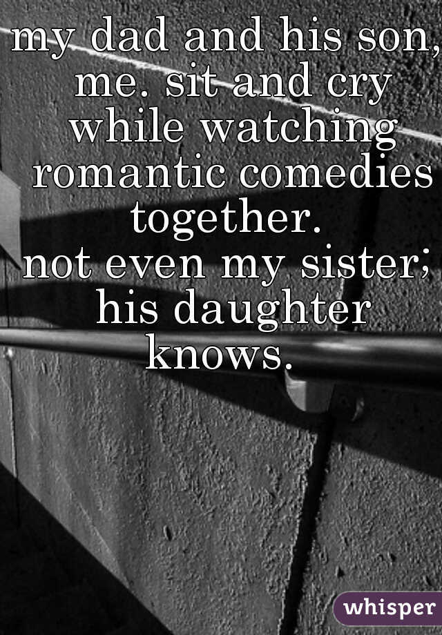 my dad and his son, me. sit and cry while watching romantic comedies together.     not even my sister; his daughter knows.