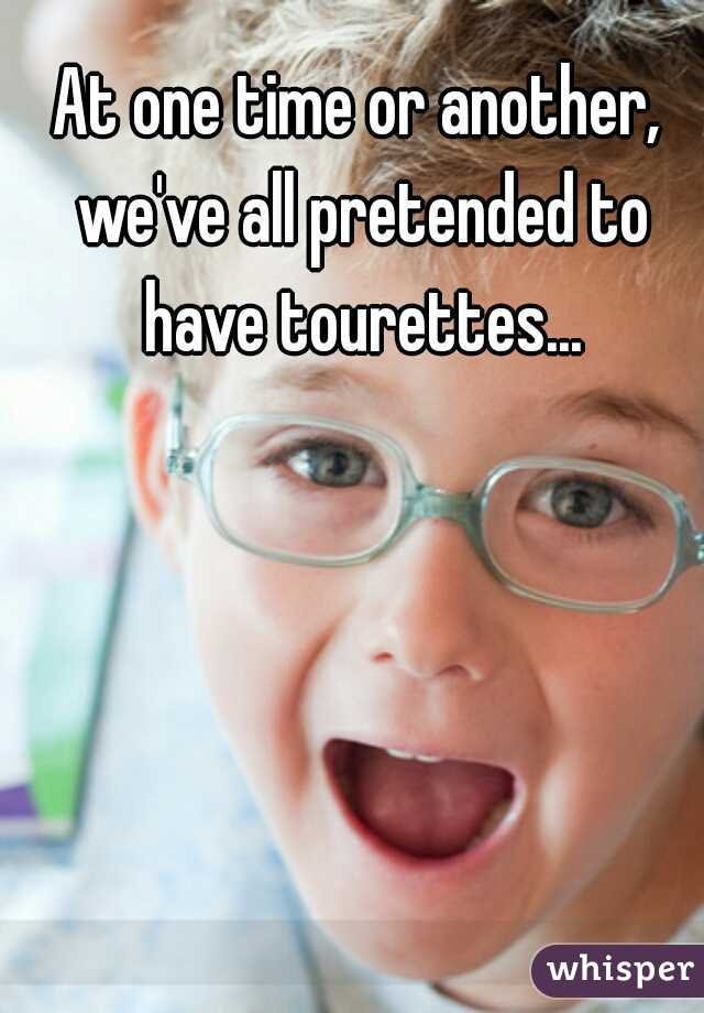 At one time or another, we've all pretended to have tourettes...