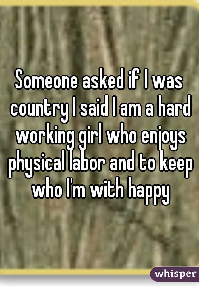 Someone asked if I was country I said I am a hard working girl who enjoys physical labor and to keep who I'm with happy