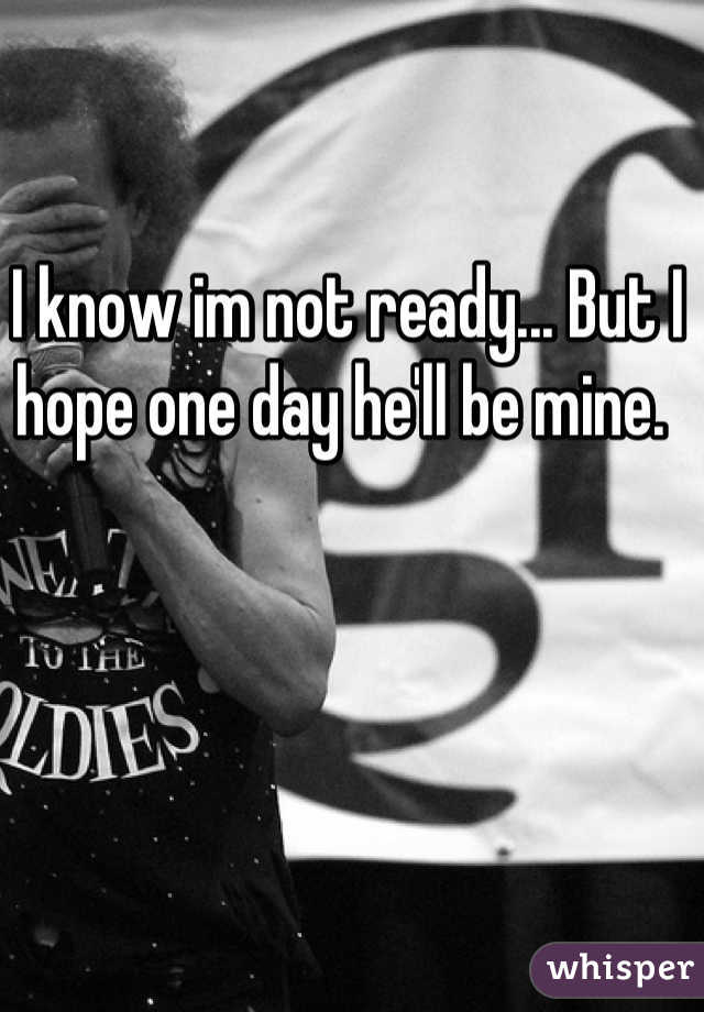 I know im not ready... But I hope one day he'll be mine.