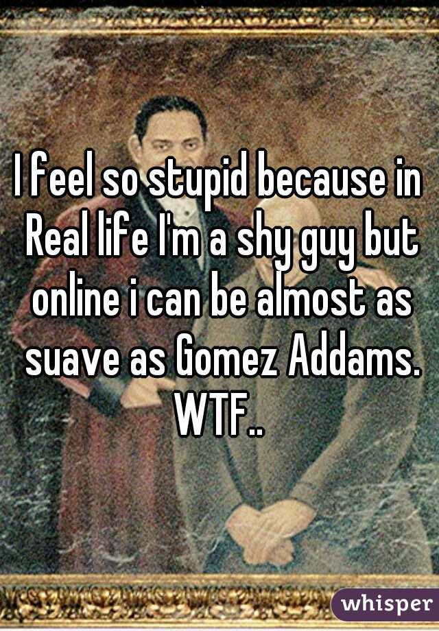 I feel so stupid because in Real life I'm a shy guy but online i can be almost as suave as Gomez Addams. WTF..