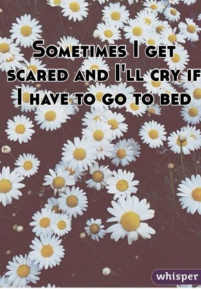 Sometimes I get scared and I'll cry if I have to go to bed