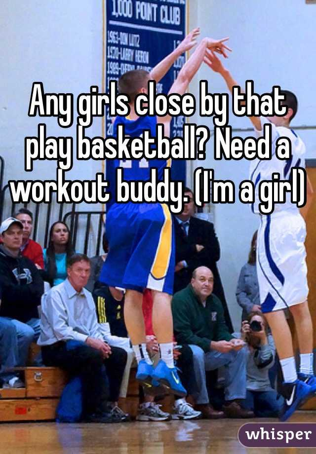 Any girls close by that play basketball? Need a workout buddy. (I'm a girl)