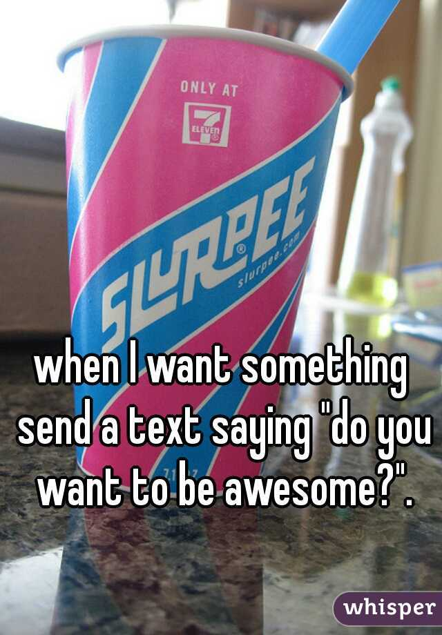 """when I want something send a text saying """"do you want to be awesome?""""."""