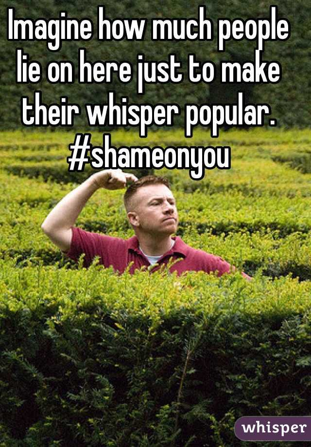 Imagine how much people lie on here just to make their whisper popular. #shameonyou