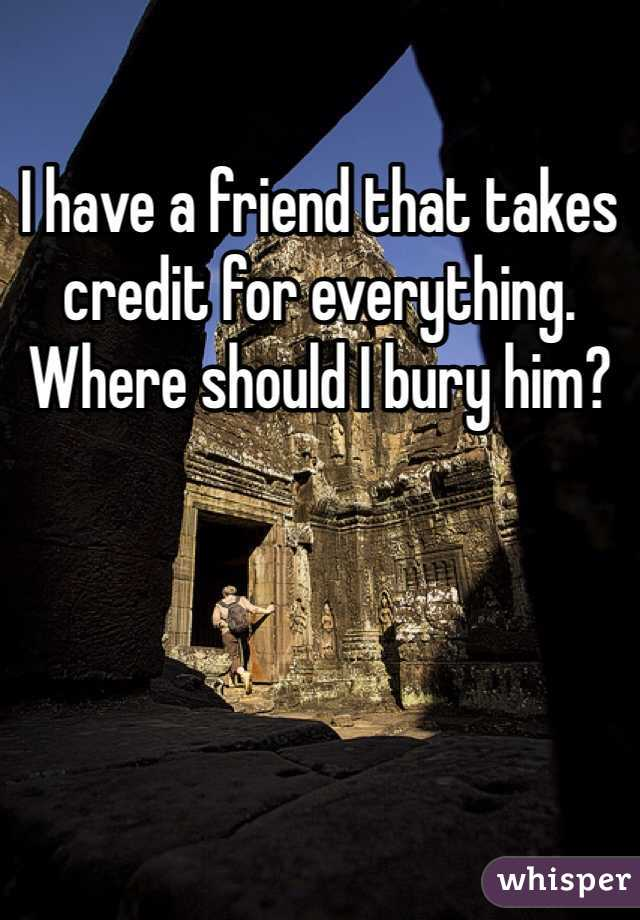 I have a friend that takes credit for everything. Where should I bury him?