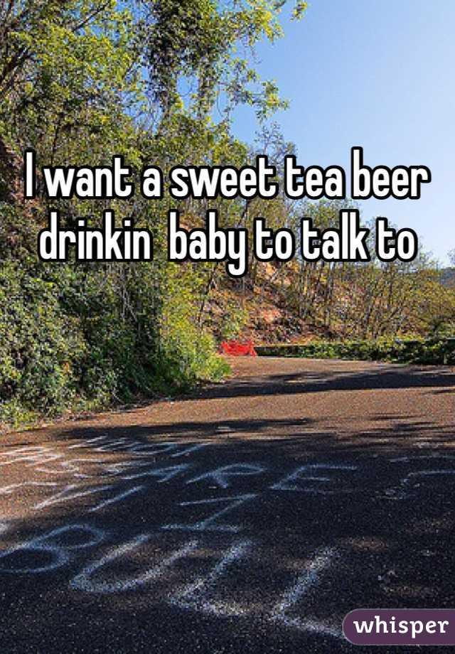 I want a sweet tea beer drinkin  baby to talk to