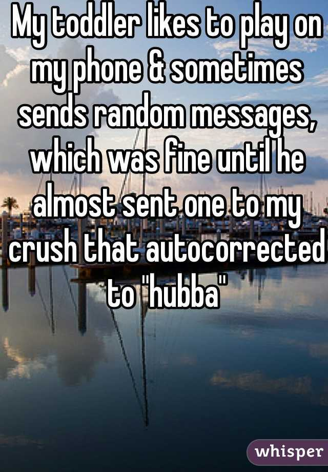 """My toddler likes to play on my phone & sometimes sends random messages, which was fine until he almost sent one to my crush that autocorrected to """"hubba"""""""
