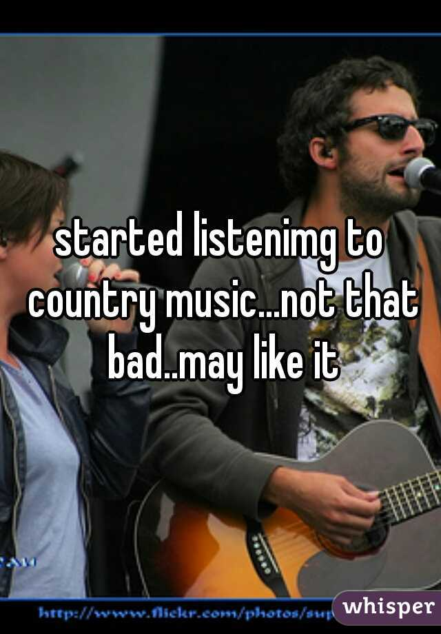 started listenimg to country music...not that bad..may like it