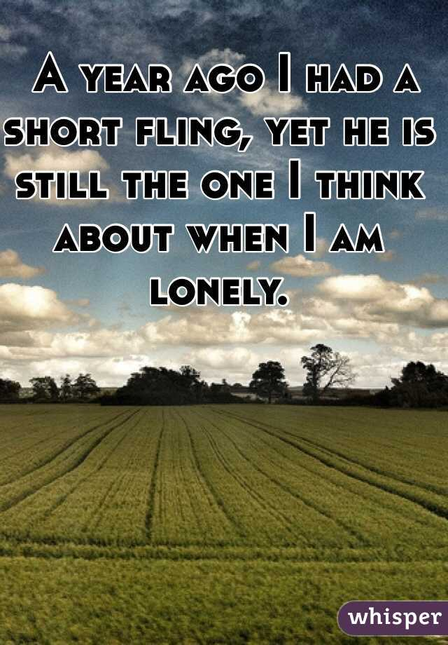 A year ago I had a short fling, yet he is still the one I think about when I am lonely.