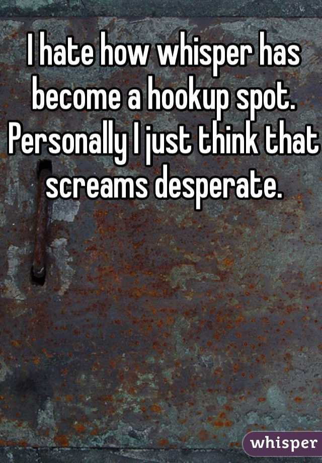I hate how whisper has become a hookup spot. Personally I just think that screams desperate.