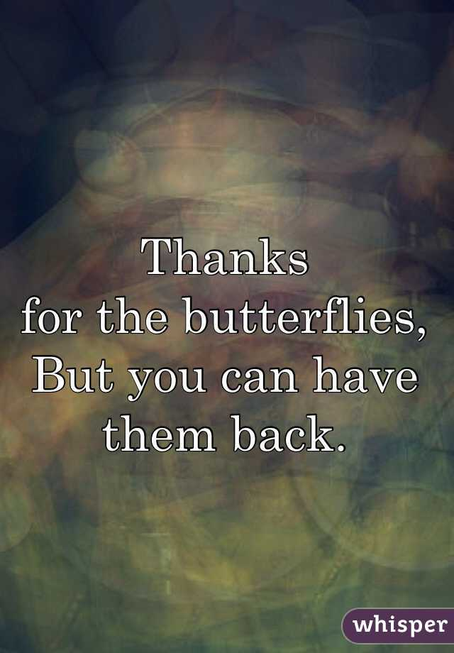 Thanks  for the butterflies, But you can have  them back.