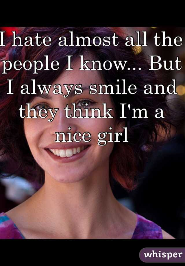 I hate almost all the people I know... But I always smile and they think I'm a nice girl
