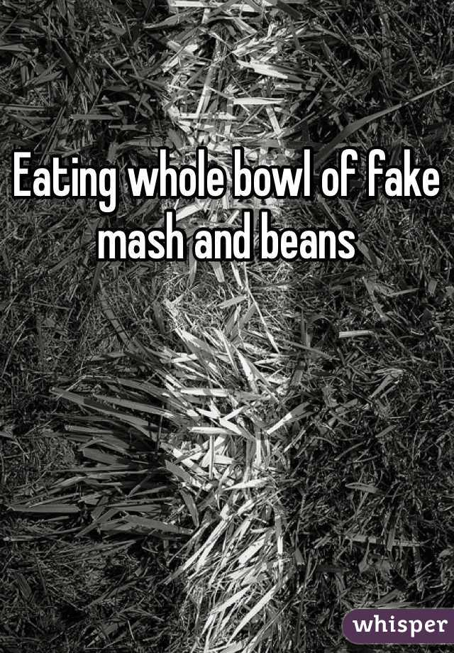 Eating whole bowl of fake mash and beans