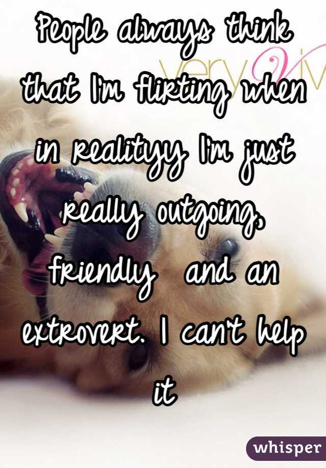People always think that I'm flirting when in realityy I'm just really outgoing, friendly  and an extrovert. I can't help it