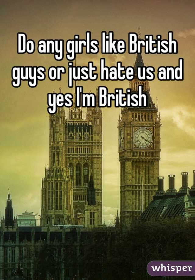 Do any girls like British guys or just hate us and yes I'm British