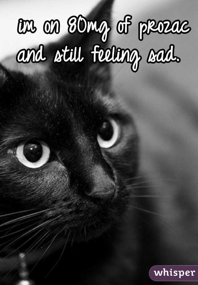 im on 80mg of prozac and still feeling sad.