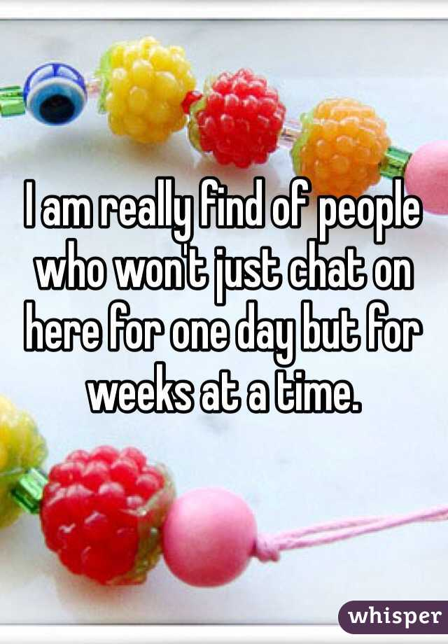 I am really find of people who won't just chat on here for one day but for weeks at a time.