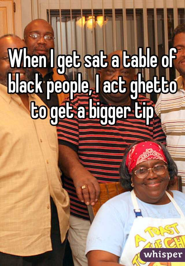 When I get sat a table of black people, I act ghetto to get a bigger tip