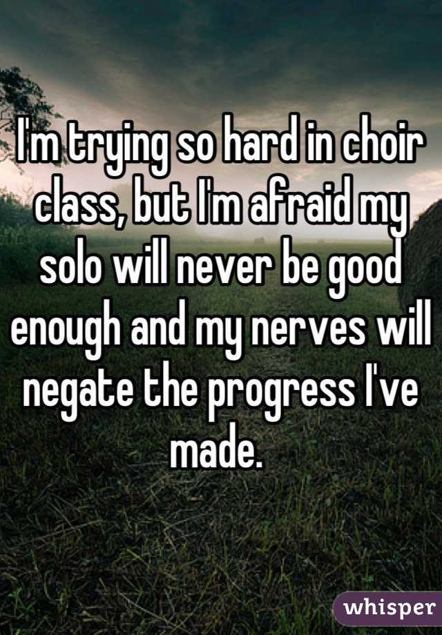 I'm trying so hard in choir class, but I'm afraid my solo will never be good enough and my nerves will negate the progress I've made.