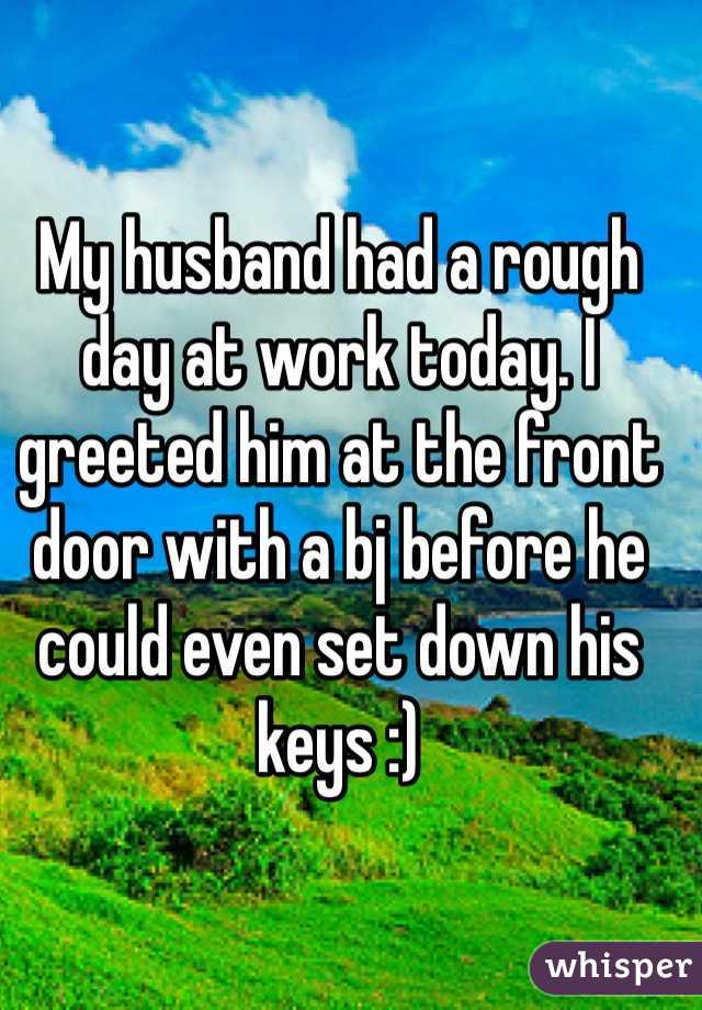 My husband had a rough day at work today. I greeted him at the front door with a bj before he could even set down his keys :)