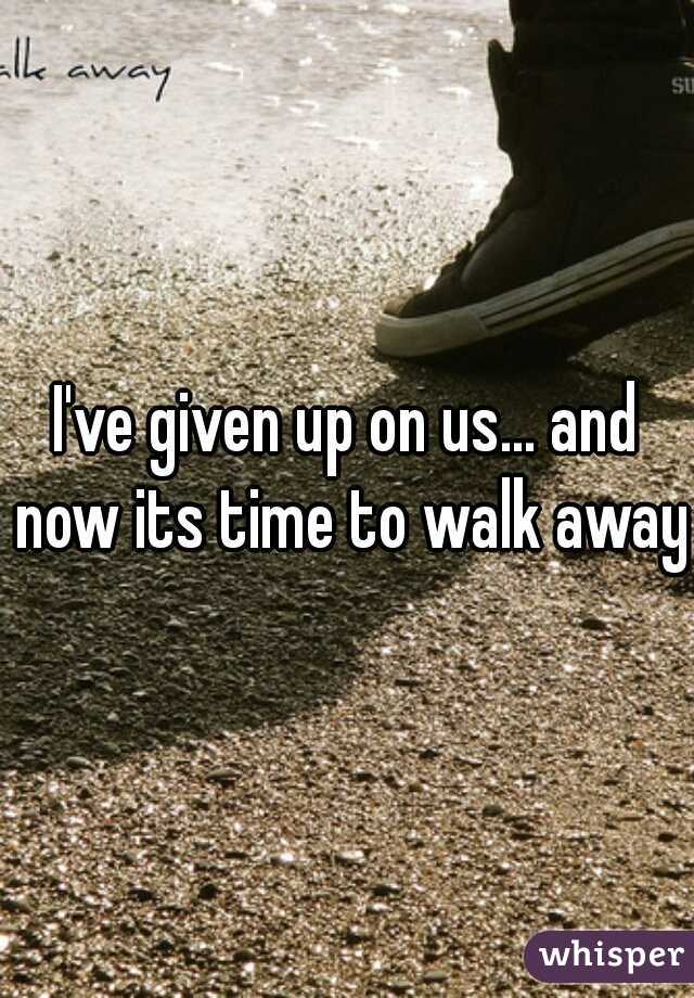 I've given up on us... and now its time to walk away!
