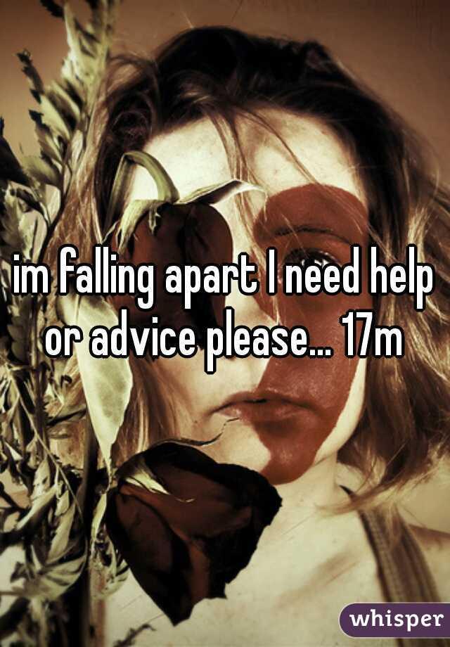 im falling apart I need help or advice please... 17m