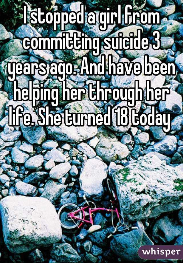 I stopped a girl from committing suicide 3 years ago. And have been helping her through her life. She turned 18 today