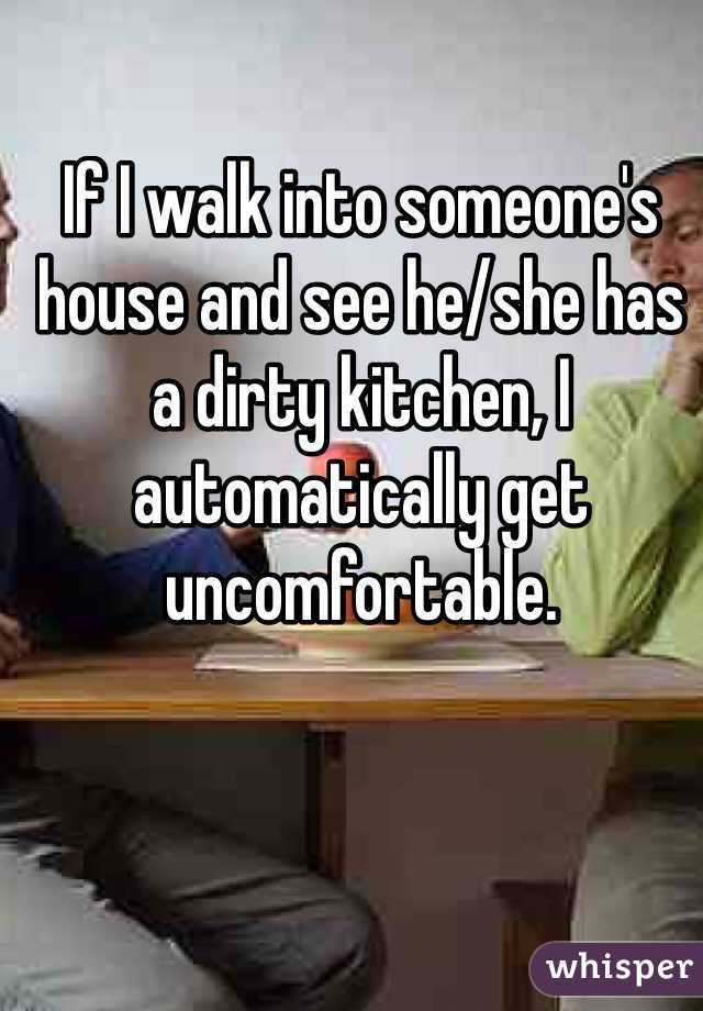 If I walk into someone's house and see he/she has a dirty kitchen, I automatically get uncomfortable.