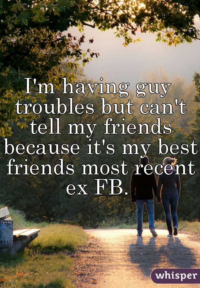 I'm having guy troubles but can't tell my friends because it's my best friends most recent ex FB.