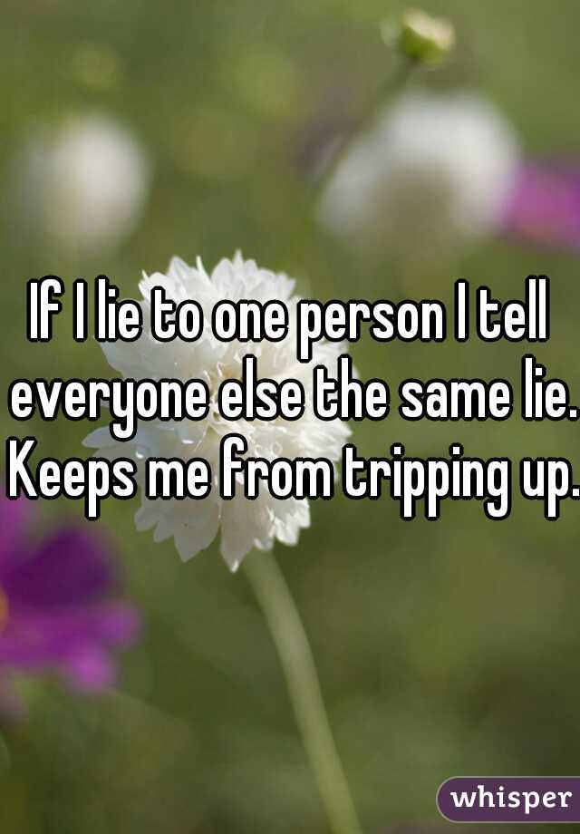 If I lie to one person I tell everyone else the same lie. Keeps me from tripping up.