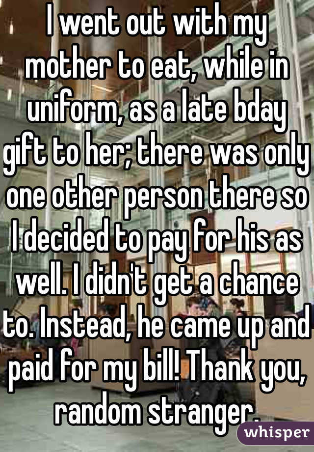 I went out with my mother to eat, while in uniform, as a late bday gift to her; there was only one other person there so I decided to pay for his as well. I didn't get a chance to. Instead, he came up and paid for my bill! Thank you, random stranger.