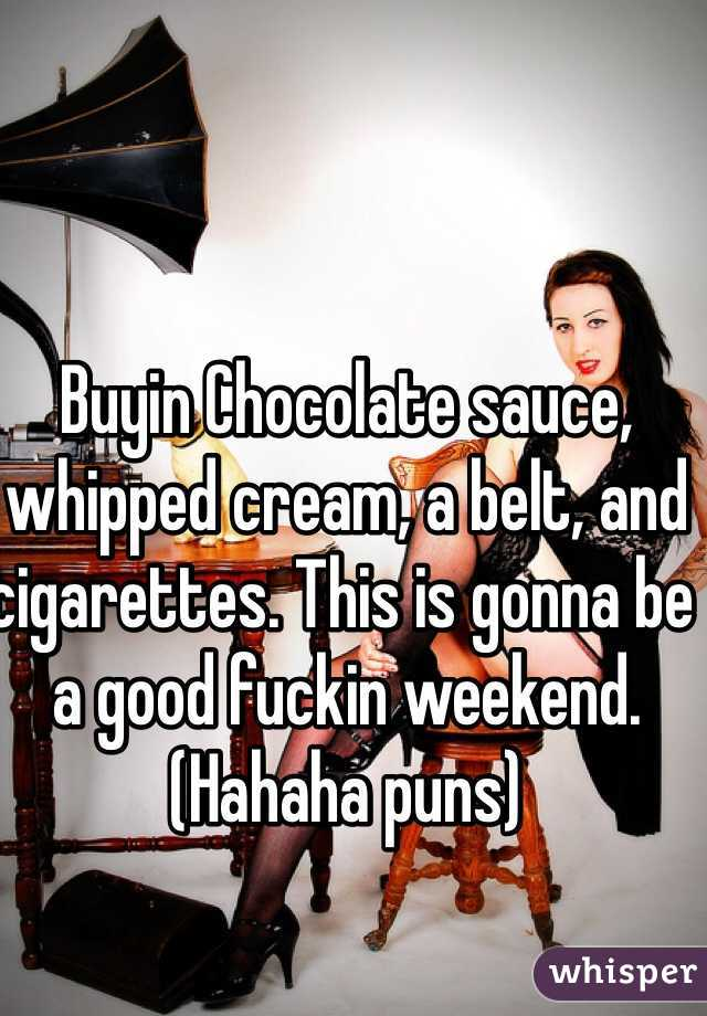 Buyin Chocolate sauce, whipped cream, a belt, and cigarettes. This is gonna be a good fuckin weekend. (Hahaha puns)