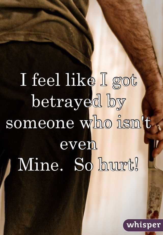 I feel like I got betrayed by someone who isn't even  Mine.  So hurt!