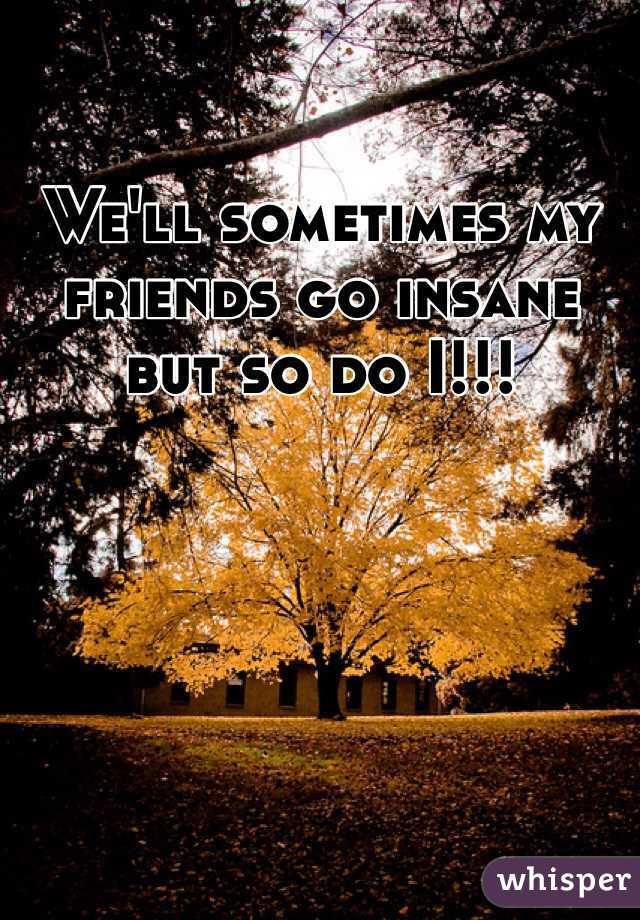 We'll sometimes my friends go insane but so do I!!!