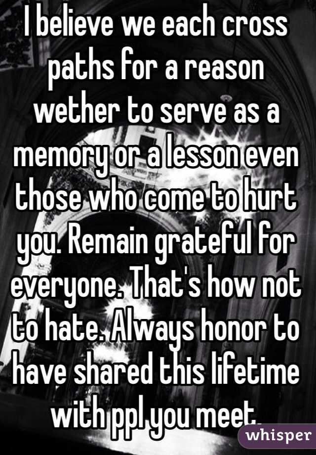 I believe we each cross paths for a reason wether to serve as a memory or a lesson even those who come to hurt you. Remain grateful for everyone. That's how not to hate. Always honor to have shared this lifetime with ppl you meet.